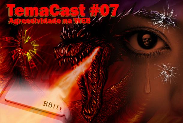 Temacast #07 – Agressividade na WEB