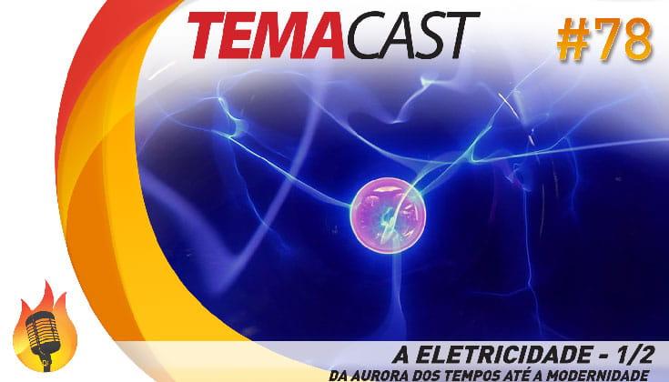 Temacast #78 – A eletricidade 1/2 (Da Aurora dos Tempos à Modernidade)