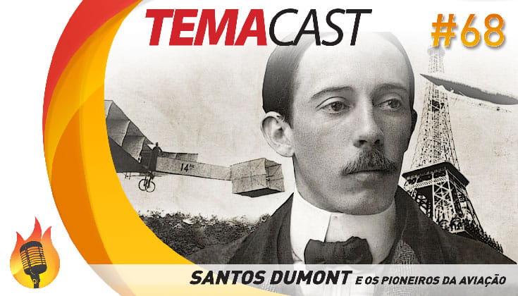 Temacast #68 – Santos Dumont e os Pioneiros da Aviação